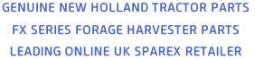 GENUINE NEW HOLLAND TRACTOR PARTS - FX SERIES FORAGE HARVESTER PARTS - LEADING ONLINE UK SPAREX RETAILER